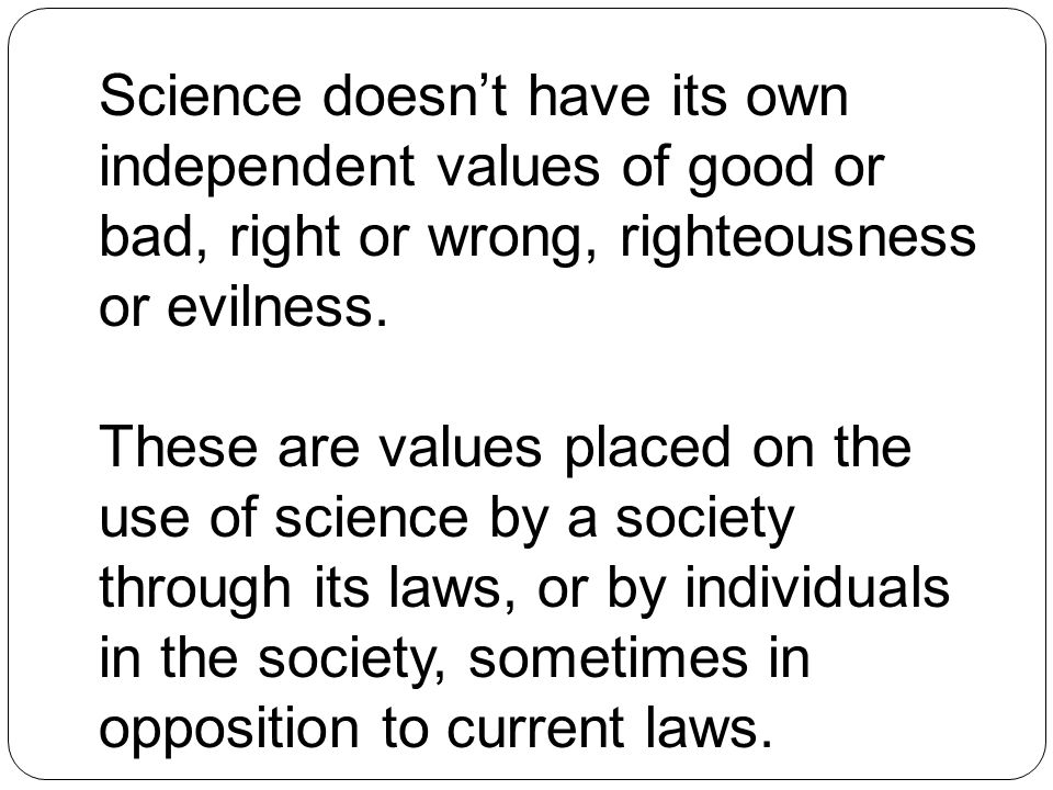 Science doesn't have its own independent values of good or bad, right or wrong, righteousness or evilness.