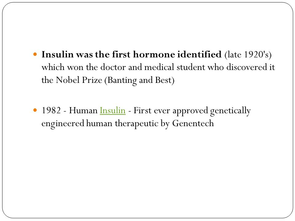 Insulin was the first hormone identified (late 1920 s) which won the doctor and medical student who discovered it the Nobel Prize (Banting and Best)