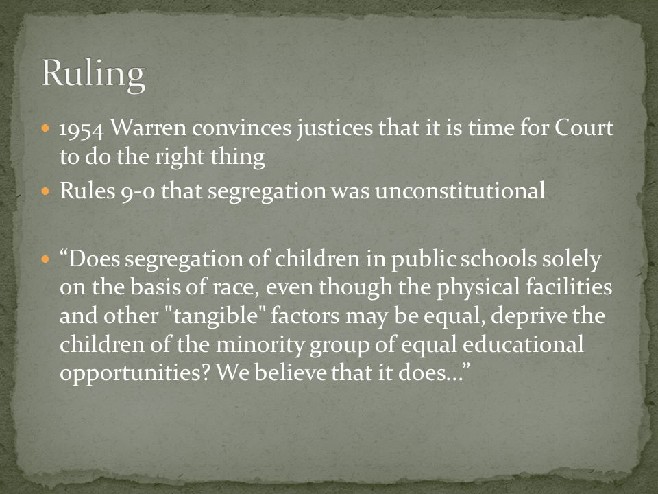 Ruling 1954 Warren convinces justices that it is time for Court to do the right thing. Rules 9-0 that segregation was unconstitutional.