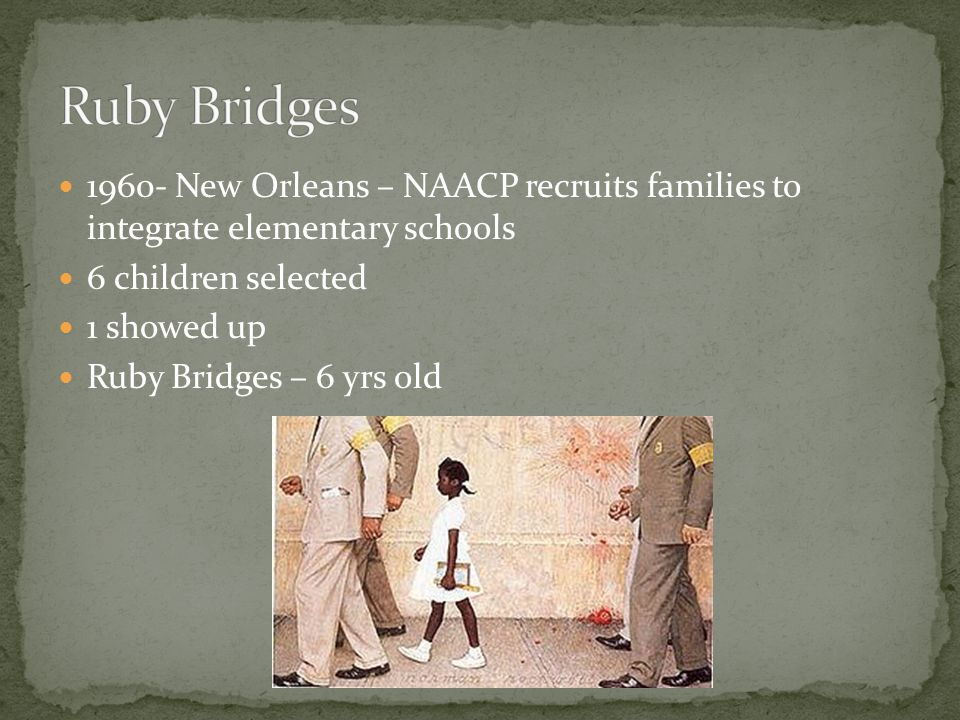 Ruby Bridges 1960- New Orleans – NAACP recruits families to integrate elementary schools. 6 children selected.