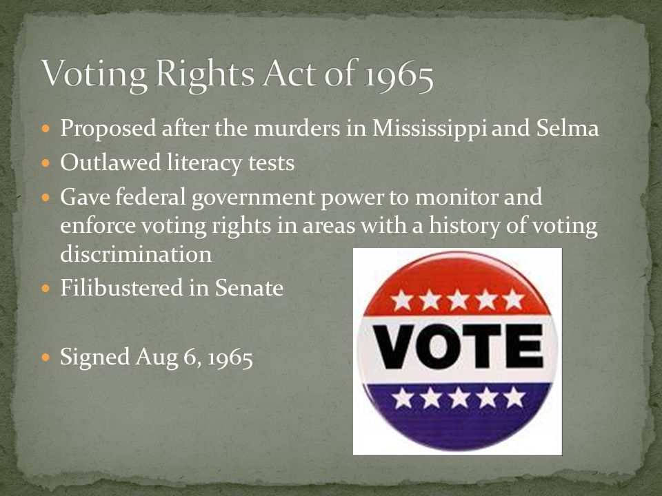 Voting Rights Act of 1965 Proposed after the murders in Mississippi and Selma. Outlawed literacy tests.