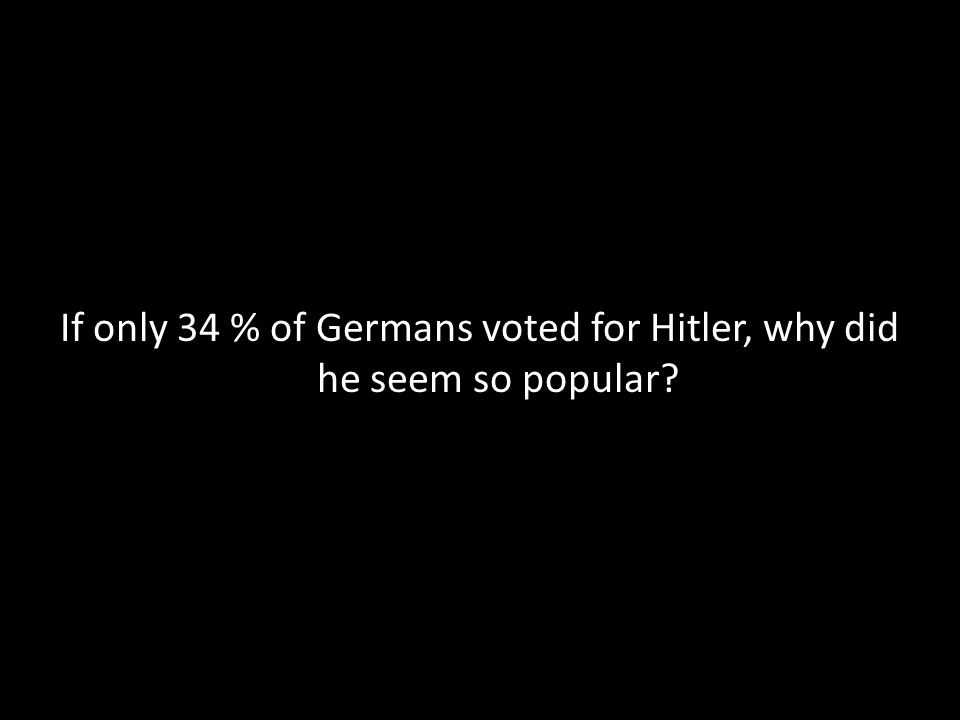 If only 34 % of Germans voted for Hitler, why did he seem so popular