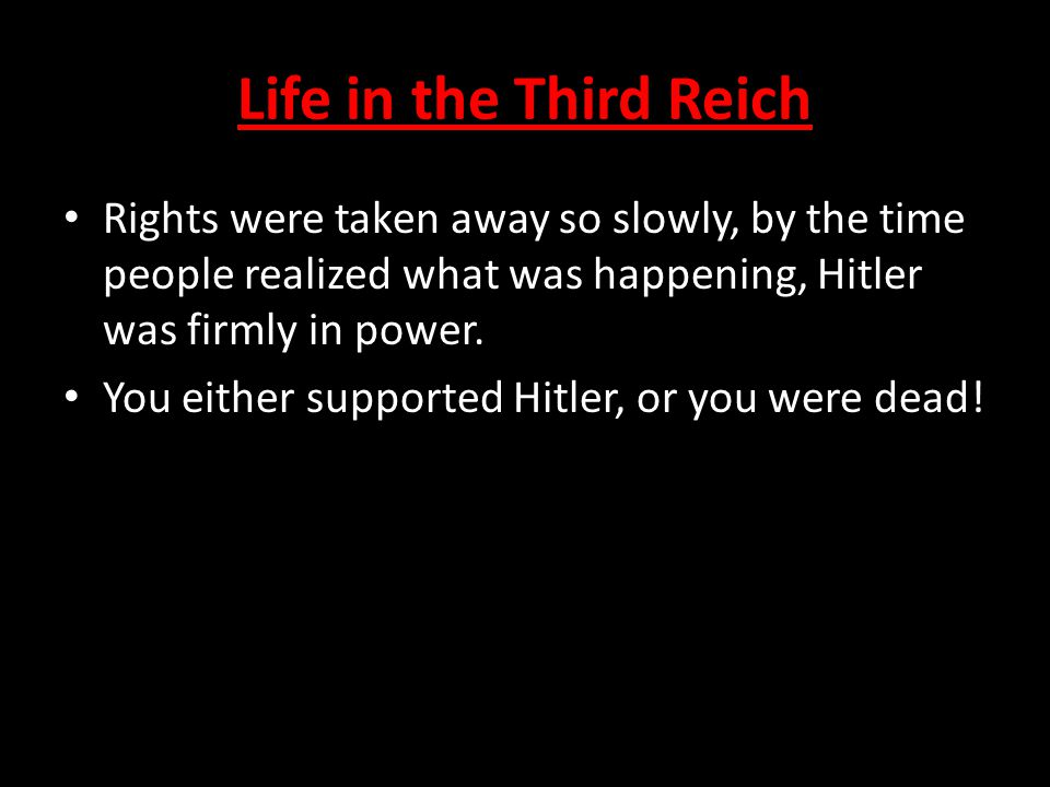 Life in the Third Reich Rights were taken away so slowly, by the time people realized what was happening, Hitler was firmly in power.