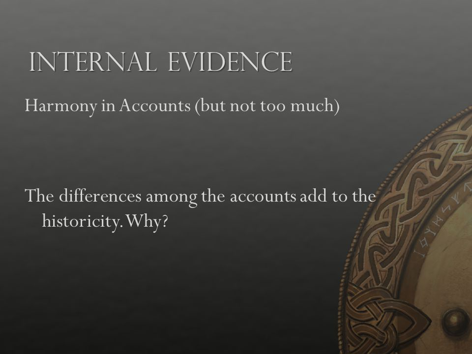 Internal Evidence Harmony in Accounts (but not too much) The differences among the accounts add to the historicity.