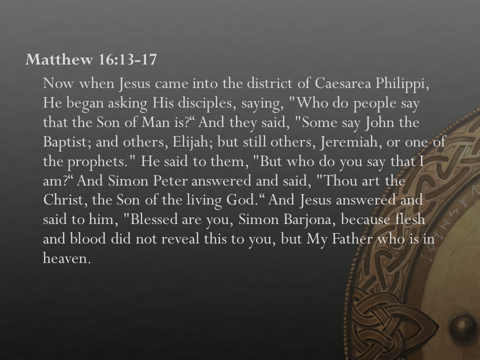 Matthew 16:13-17 Now when Jesus came into the district of Caesarea Philippi, He began asking His disciples, saying, Who do people say that the Son of Man is And they said, Some say John the Baptist; and others, Elijah; but still others, Jeremiah, or one of the prophets. He said to them, But who do you say that I am And Simon Peter answered and said, Thou art the Christ, the Son of the living God. And Jesus answered and said to him, Blessed are you, Simon Barjona, because flesh and blood did not reveal this to you, but My Father who is in heaven.