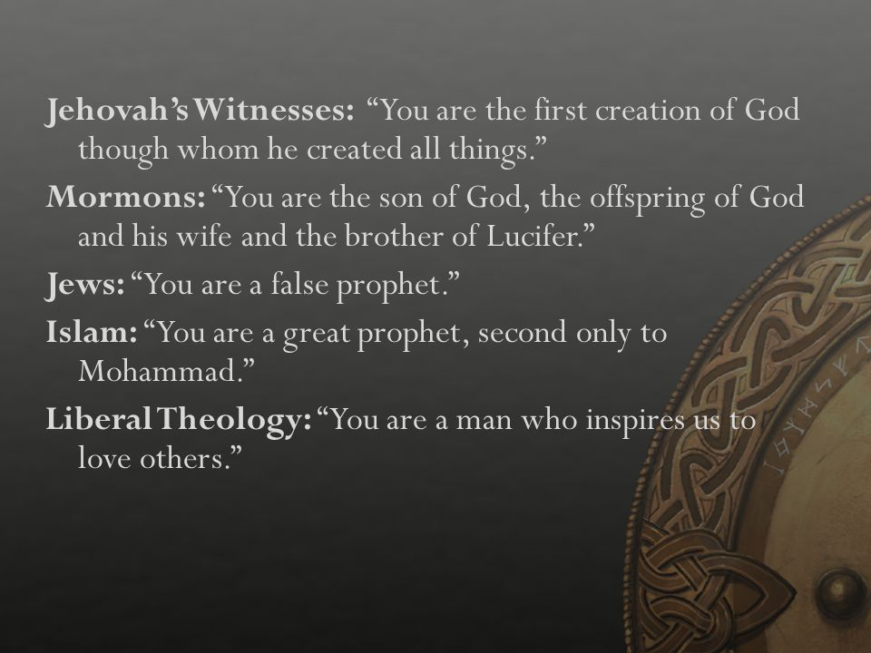 Jehovah's Witnesses: You are the first creation of God though whom he created all things. Mormons: You are the son of God, the offspring of God and his wife and the brother of Lucifer. Jews: You are a false prophet. Islam: You are a great prophet, second only to Mohammad. Liberal Theology: You are a man who inspires us to love others.
