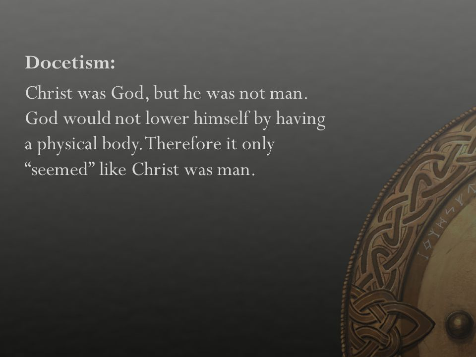 Docetism: Christ was God, but he was not man