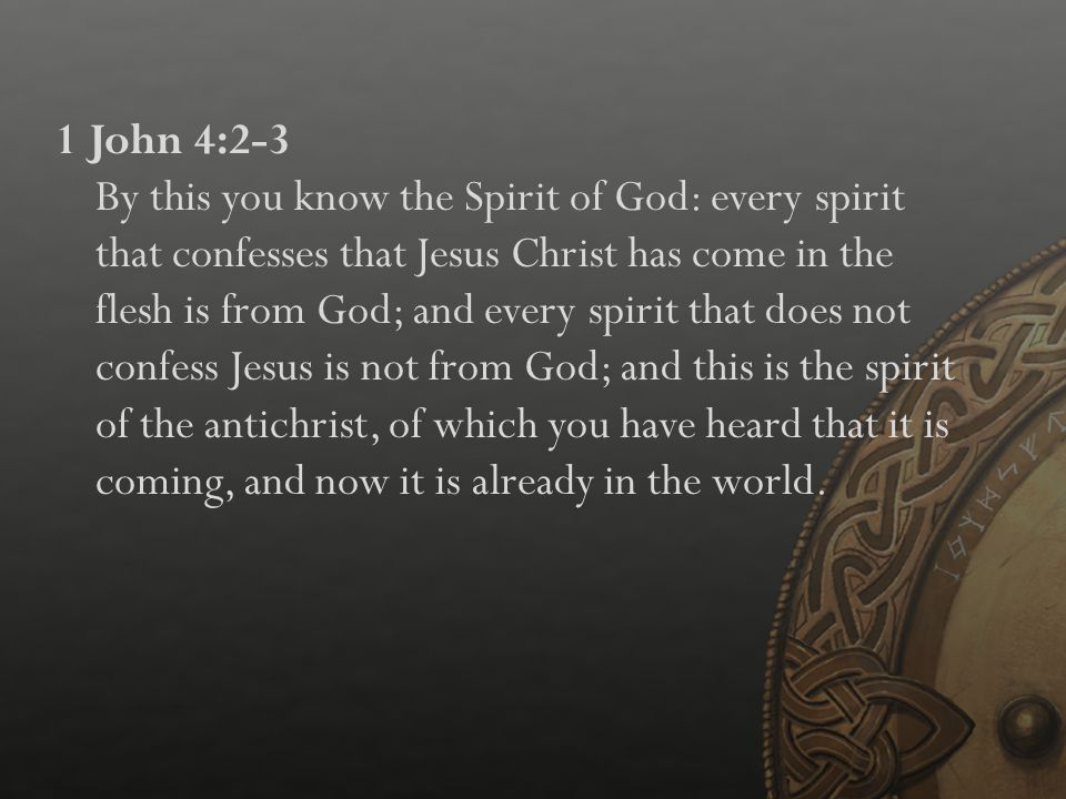 1 John 4:2-3 By this you know the Spirit of God: every spirit that confesses that Jesus Christ has come in the flesh is from God; and every spirit that does not confess Jesus is not from God; and this is the spirit of the antichrist, of which you have heard that it is coming, and now it is already in the world.
