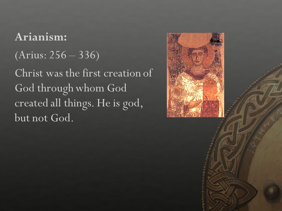 Arianism: (Arius: 256 – 336) Christ was the first creation of God through whom God created all things.