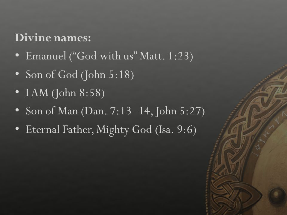Divine names: Emanuel ( God with us Matt. 1:23) Son of God (John 5:18) I AM (John 8:58) Son of Man (Dan. 7:13–14, John 5:27)