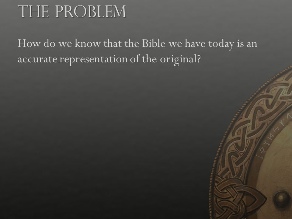The Problem How do we know that the Bible we have today is an accurate representation of the original