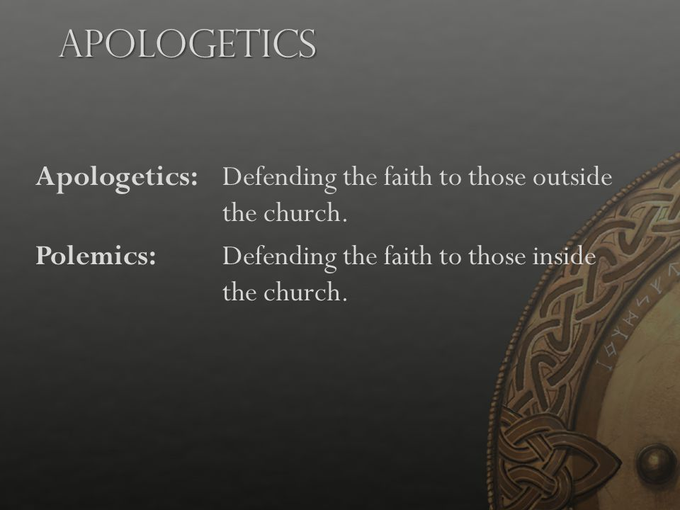 Apologetics Apologetics: Defending the faith to those outside the church. Polemics: Defending the faith to those inside the church.