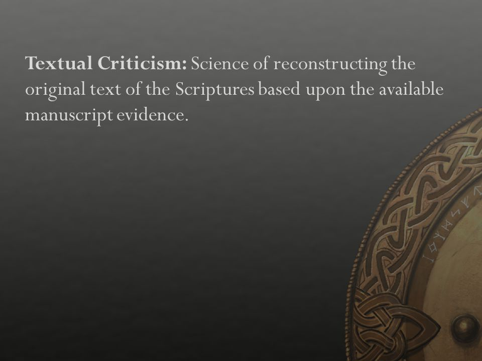 Textual Criticism: Science of reconstructing the original text of the Scriptures based upon the available manuscript evidence.
