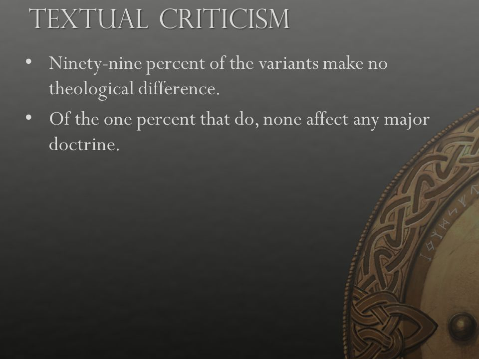 Textual Criticism Ninety-nine percent of the variants make no theological difference. Of the one percent that do, none affect any major doctrine.