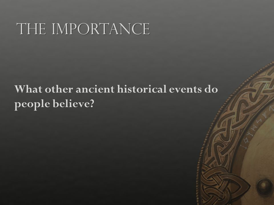 The Importance What other ancient historical events do people believe