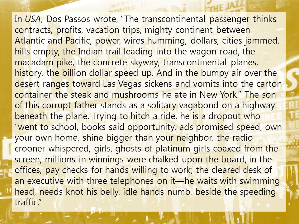 In USA, Dos Passos wrote, The transcontinental passenger thinks contracts, profits, vacation trips, mighty continent between Atlantic and Pacific, power, wires humming, dollars, cities jammed, hills empty, the Indian trail leading into the wagon road, the macadam pike, the concrete skyway, transcontinental planes, history, the billion dollar speed up.