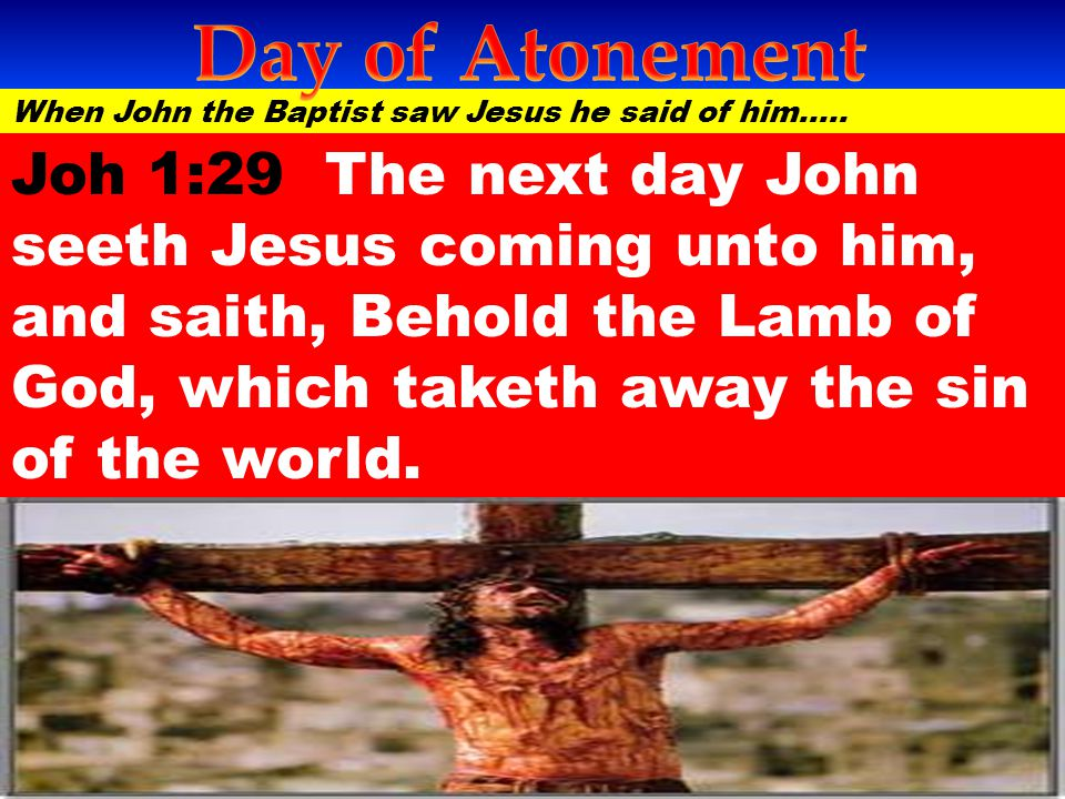 Day of Atonement When John the Baptist saw Jesus he said of him…..