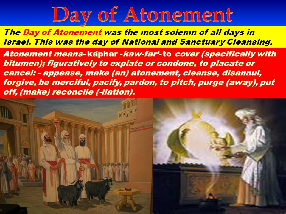 Day of Atonement The Day of Atonement was the most solemn of all days in Israel. This was the day of National and Sanctuary Cleansing.