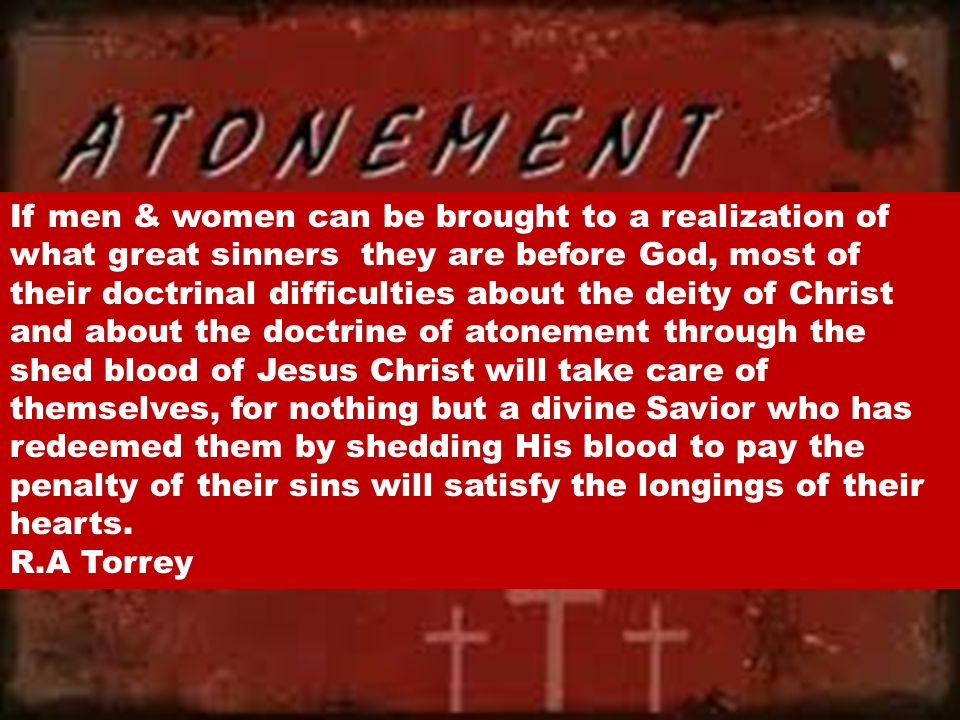 If men & women can be brought to a realization of what great sinners they are before God, most of their doctrinal difficulties about the deity of Christ and about the doctrine of atonement through the shed blood of Jesus Christ will take care of themselves, for nothing but a divine Savior who has redeemed them by shedding His blood to pay the penalty of their sins will satisfy the longings of their hearts.