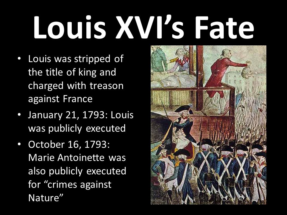 Louis XVI's Fate Louis was stripped of the title of king and charged with treason against France. January 21, 1793: Louis was publicly executed.