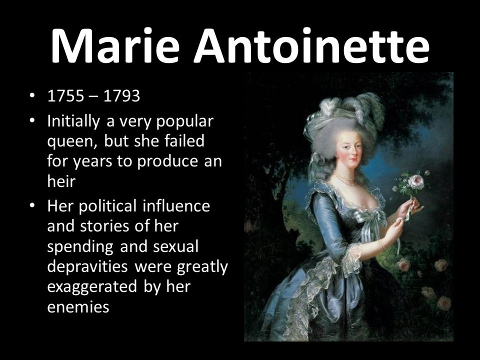 Marie Antoinette 1755 – 1793. Initially a very popular queen, but she failed for years to produce an heir.