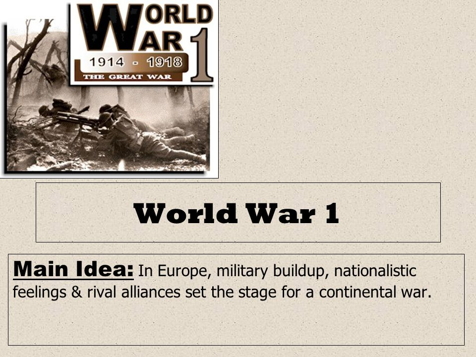 World War 1 Main Idea: In Europe, military buildup, nationalistic feelings & rival alliances set the stage for a continental war.