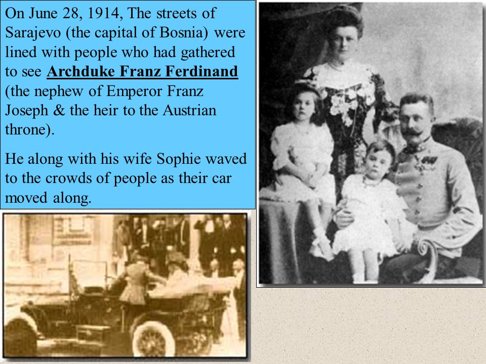 On June 28, 1914, The streets of Sarajevo (the capital of Bosnia) were lined with people who had gathered to see Archduke Franz Ferdinand (the nephew of Emperor Franz Joseph & the heir to the Austrian throne).