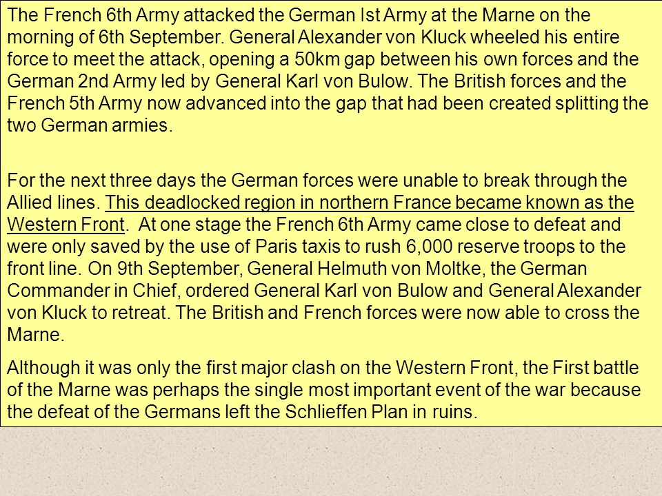 The French 6th Army attacked the German Ist Army at the Marne on the morning of 6th September. General Alexander von Kluck wheeled his entire force to meet the attack, opening a 50km gap between his own forces and the German 2nd Army led by General Karl von Bulow. The British forces and the French 5th Army now advanced into the gap that had been created splitting the two German armies.