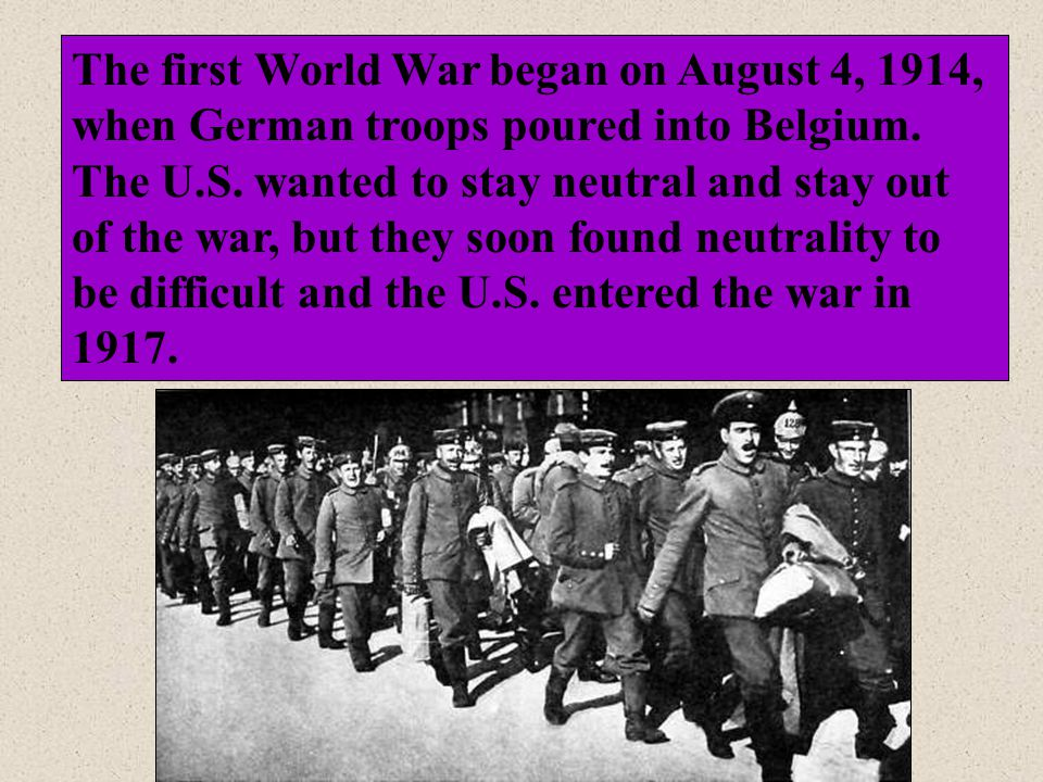 The first World War began on August 4, 1914, when German troops poured into Belgium.