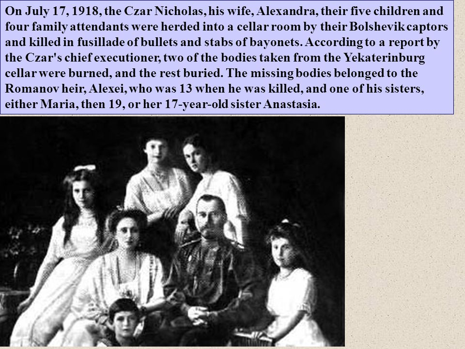 On July 17, 1918, the Czar Nicholas, his wife, Alexandra, their five children and four family attendants were herded into a cellar room by their Bolshevik captors and killed in fusillade of bullets and stabs of bayonets.