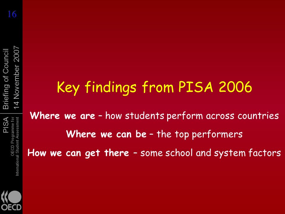 Key findings from PISA 2006 Where we are – how students perform across countries. Where we can be – the top performers.