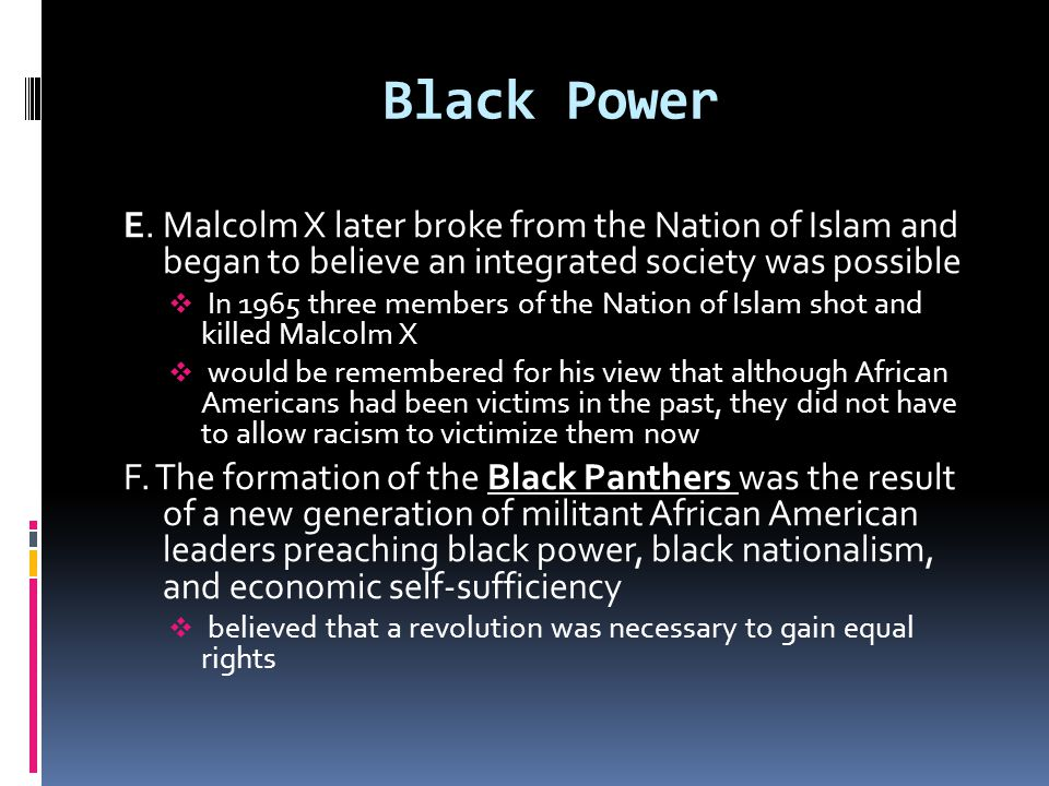Black Power E. Malcolm X later broke from the Nation of Islam and began to believe an integrated society was possible.