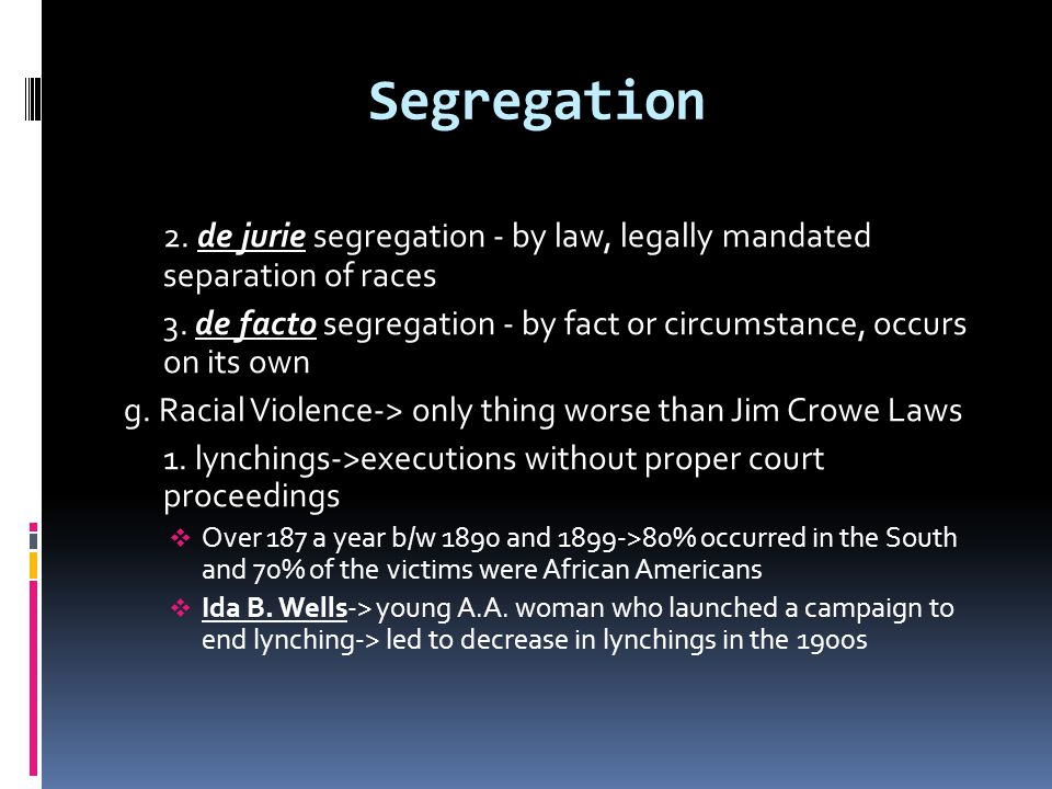 Segregation 2. de jurie segregation - by law, legally mandated separation of races.