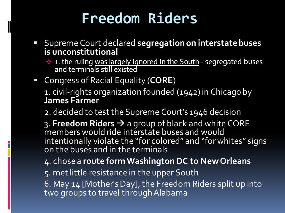Freedom Riders Supreme Court declared segregation on interstate buses is unconstitutional.