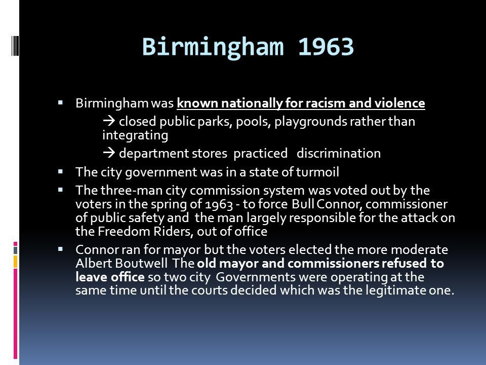 Birmingham 1963 Birmingham was known nationally for racism and violence.  closed public parks, pools, playgrounds rather than integrating.