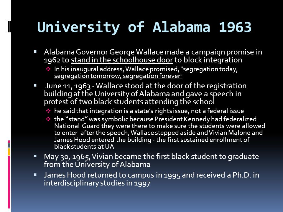 University of Alabama 1963 Alabama Governor George Wallace made a campaign promise in 1962 to stand in the schoolhouse door to block integration.