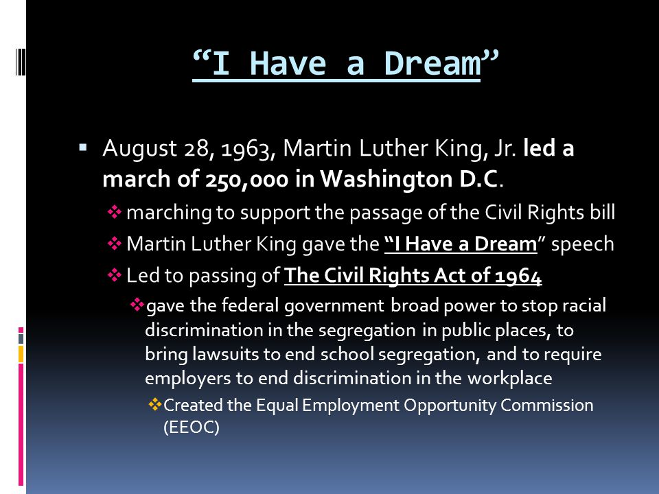 I Have a Dream August 28, 1963, Martin Luther King, Jr. led a march of 250,000 in Washington D.C.