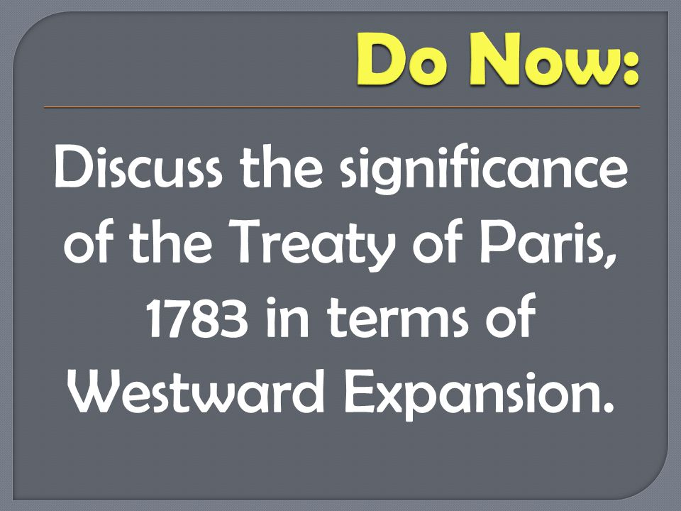 Do Now: Discuss the significance of the Treaty of Paris, 1783 in terms of Westward Expansion.