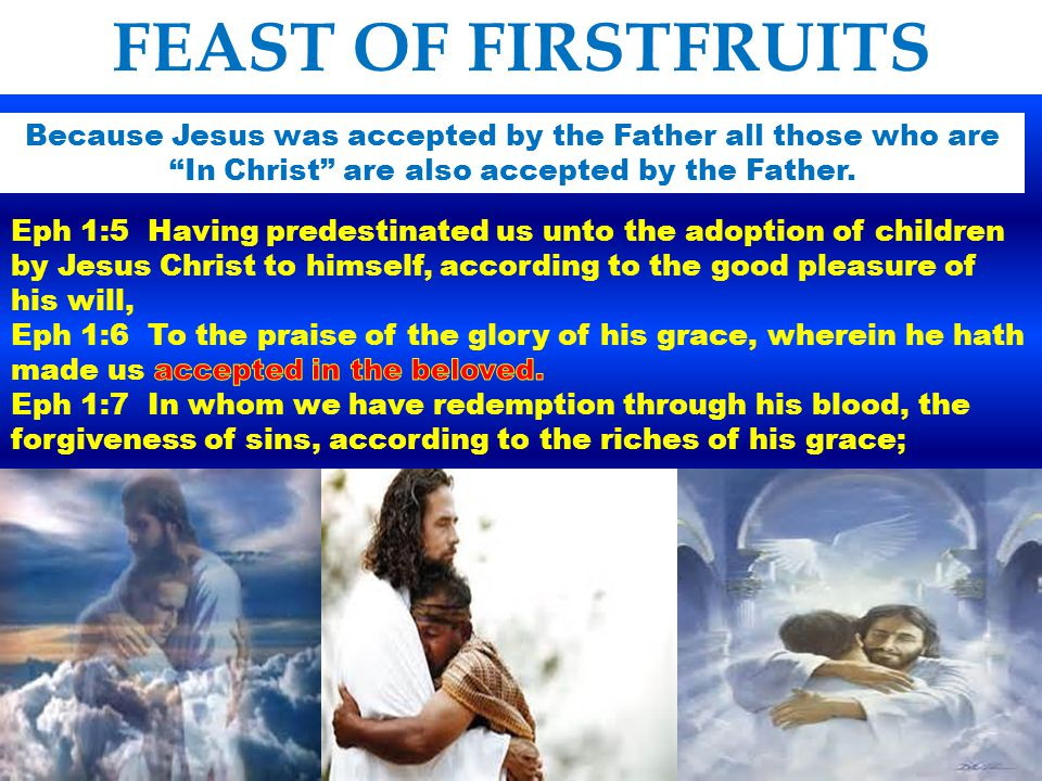 FEAST OF FIRSTFRUITS Because Jesus was accepted by the Father all those who are In Christ are also accepted by the Father.
