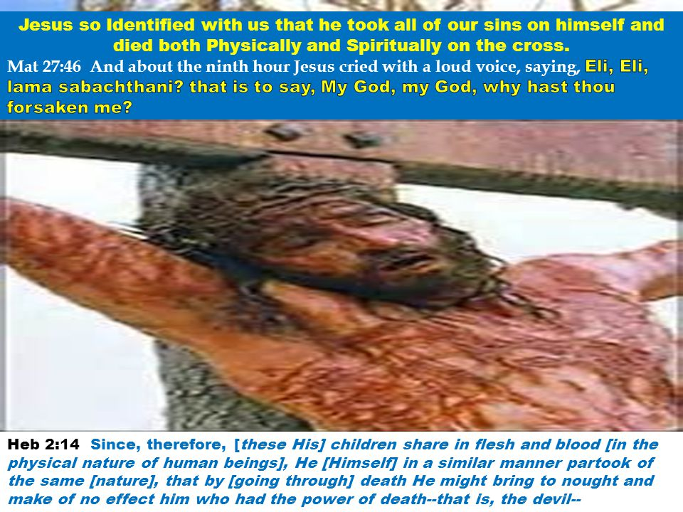Jesus so Identified with us that he took all of our sins on himself and died both Physically and Spiritually on the cross.