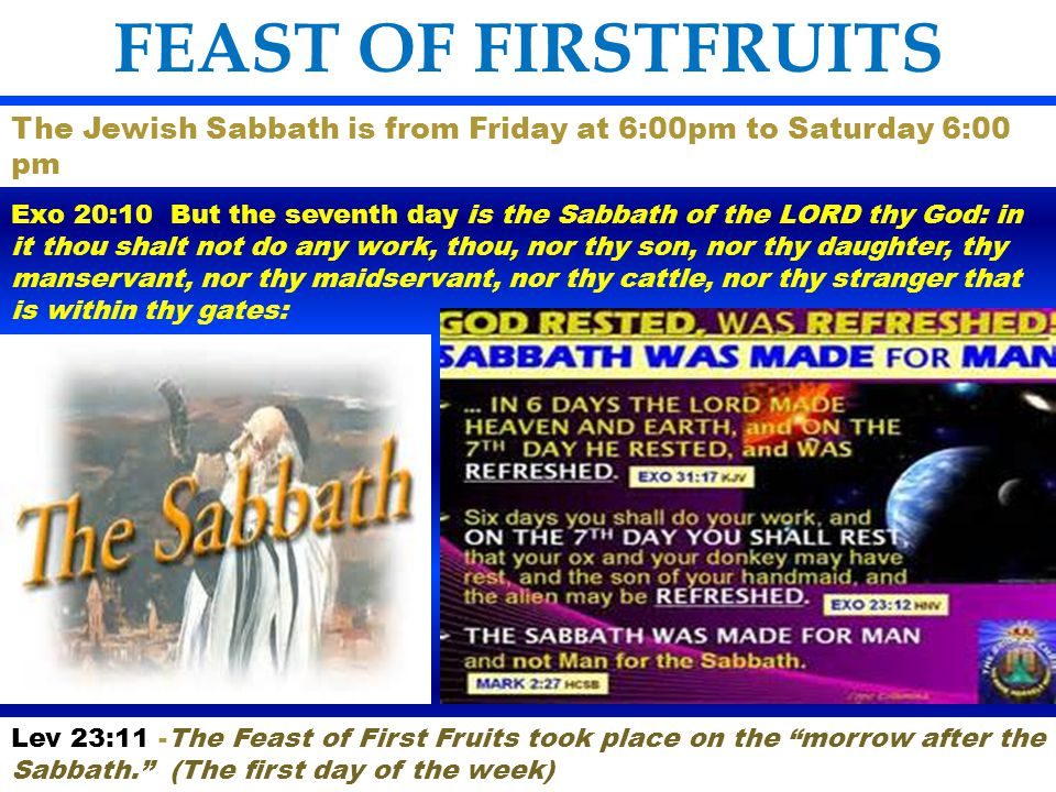 FEAST OF FIRSTFRUITS The Jewish Sabbath is from Friday at 6:00pm to Saturday 6:00 pm.