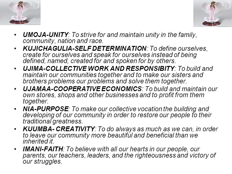 UMOJA-UNITY: To strive for and maintain unity in the family, community, nation and race.
