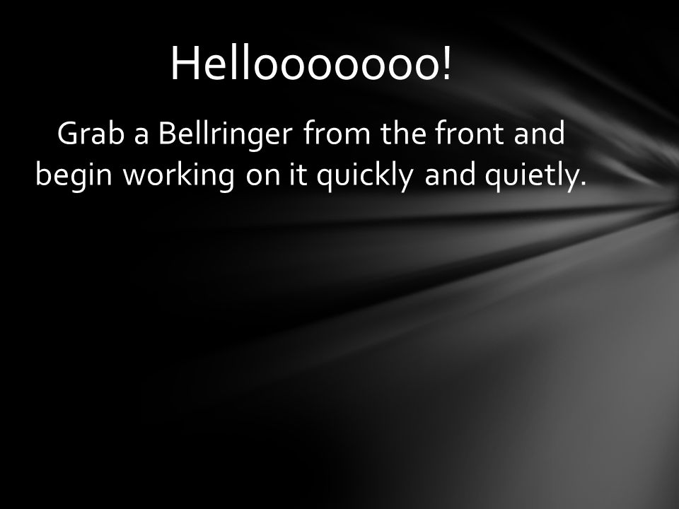 Hellooooooo! Grab a Bellringer from the front and begin working on it quickly and quietly.