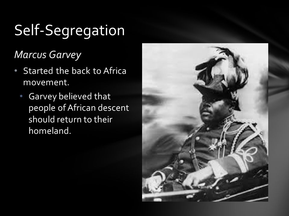 Self-Segregation Marcus Garvey Started the back to Africa movement.