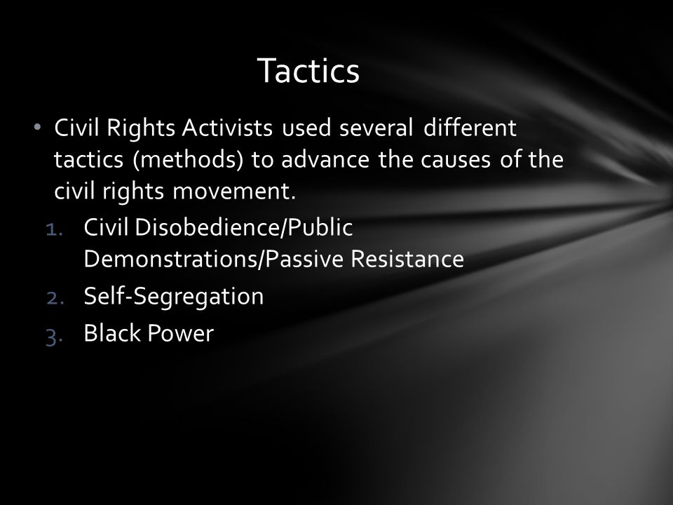 Tactics Civil Rights Activists used several different tactics (methods) to advance the causes of the civil rights movement.