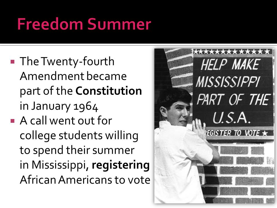 Freedom Summer The Twenty-fourth Amendment became part of the Constitution in January 1964.