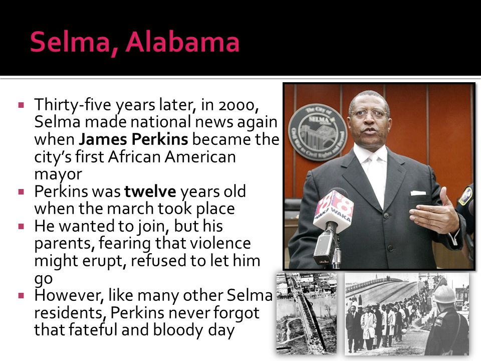 Selma, Alabama Thirty-five years later, in 2000, Selma made national news again when James Perkins became the city's first African American mayor.