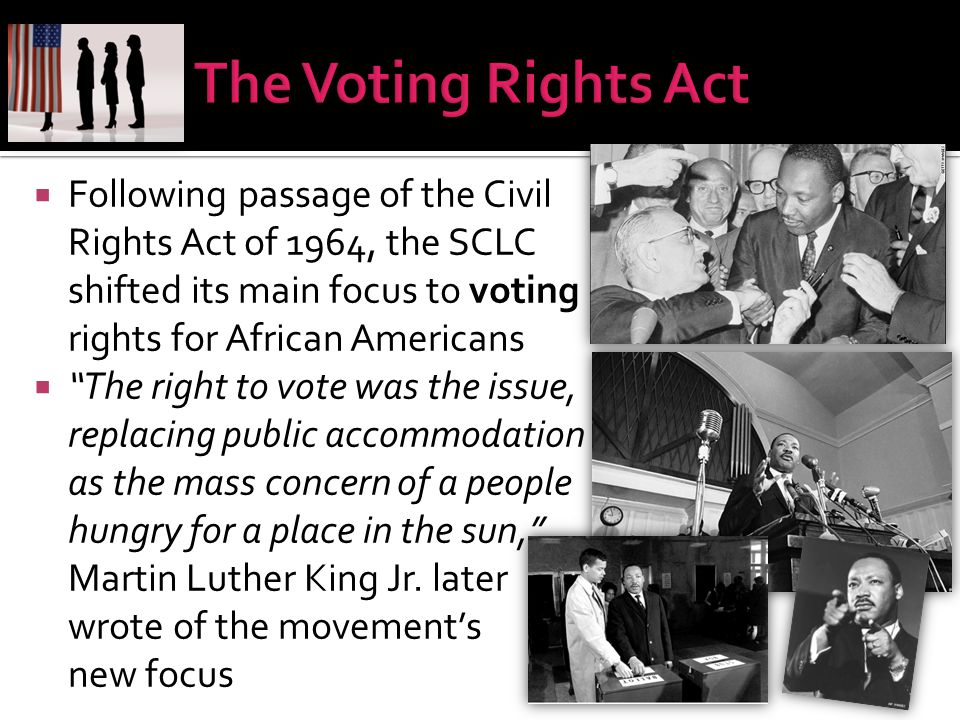 The Voting Rights Act Following passage of the Civil Rights Act of 1964, the SCLC shifted its main focus to voting rights for African Americans.