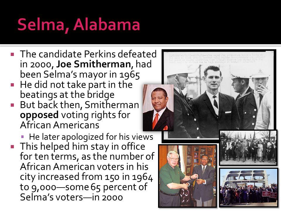 Selma, Alabama The candidate Perkins defeated in 2000, Joe Smitherman, had been Selma's mayor in 1965.