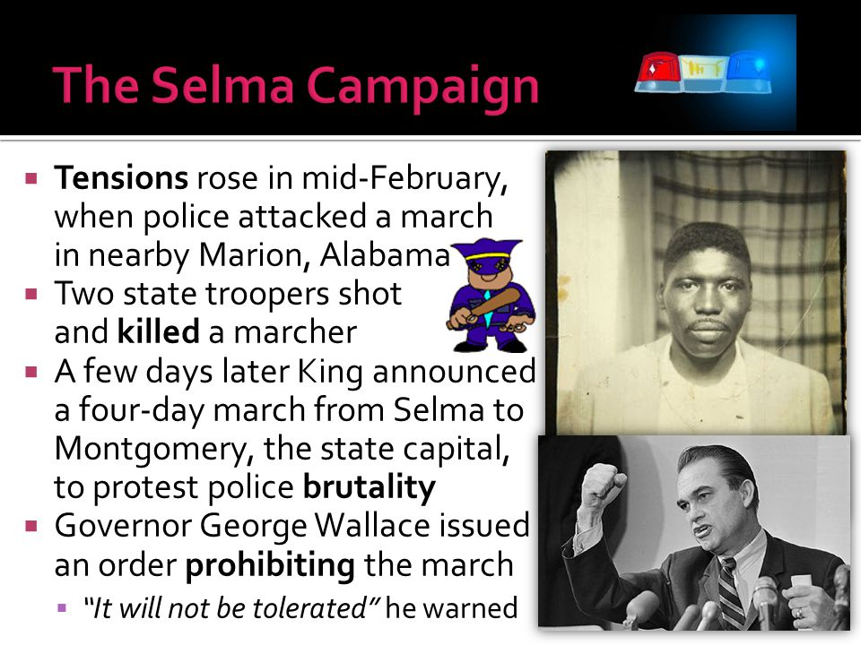 The Selma Campaign Tensions rose in mid-February, when police attacked a march in nearby Marion, Alabama.